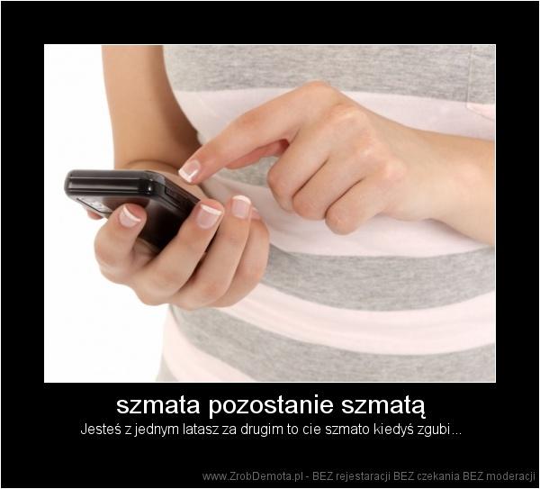 ZrobDemota.pl - szmata pozostanie szmatą Jesteś z jednym latasz za drugim  to cie szmato kiedyś zgubi. 3f4a88d4a9d
